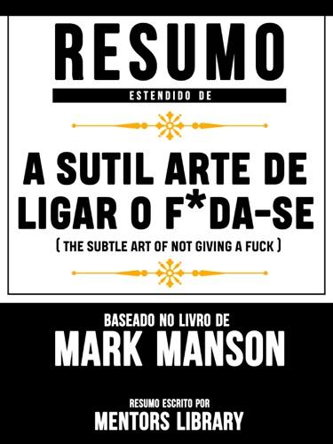 Mentors Library - Resumo Estendido De A Sutil Arte De Ligar O F*Da-Se (The Subtle Art Of Not Giving A F**k) - Baseado No Livro De Mark Manson