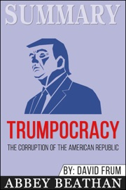 Summary Of Trumpocracy The Corruption Of The American Republic By David Frum