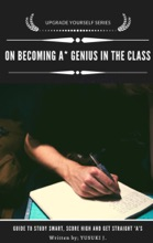 On Becoming A* Genius In The Class(Upgrade Yourself Series), Guide On How To Study Smart, Score High, Get Straight A's.