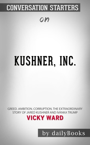 Daily Books - Kushner, Inc.: Greed. Ambition. Corruption. The Extraordinary Story of Jared Kushner and Ivanka Trump by Vicky Ward: Conversation Starters