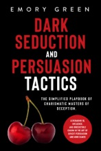 Dark Seduction And Persuasion Tactics: The Simplified Playbook Of Charismatic Masters Of Deception. Leveraging IQ, Influence, And Irresistible Charm In The Art Of Covert Persuasion And Mind Games