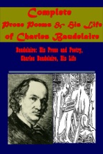 Complete Poems, Prose Poems & His Life-Baudelaire: His Prose and Poetry Charles Baudelaire, His Life