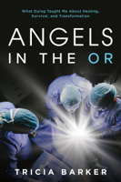Tricia Barker - Angels in the OR: What Dying Taught Me About Healing, Survival, and Transformation artwork