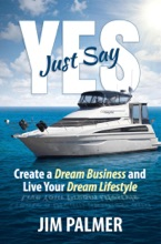Just Say Yes - Create Your Dream Business And Live Your Dream Lifestyle