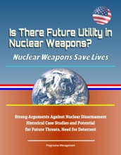 Is There Future Utility In Nuclear Weapons? Nuclear Weapons Save Lives: Strong Arguments Against Nuclear Disarmament, Historical Case Studies And Potential For Future Threats, Need For Deterrent