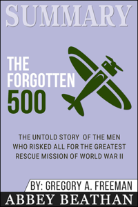 Summary of The Forgotten 500: The Untold Story of the Men Who Risked All for the Greatest Rescue Mission of World War II by Gregory A. Freeman Book Cover