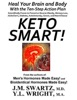 Keto Smart!: Heal Your Brain and Body With the 10 Step Action Plan Scientifically Proven to Prevent or Reverse Obesity, Memory Loss, Alzheimers, Diabetes, Autoimmunity, Cancer, Heart Disease