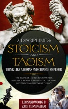 2 Disciplines; Stoicism And Taoism Think Like A Roman And Chinese Emperor; The Beginner's Guide For Happiness, Resilience, Mental Toughness, Tao Te Ching, Acceptance & Commitment Therapy