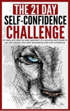 Self-Confidence: The 21-Day Self-Confidence Challenge: An Easy and Step-by-Step Approach to Overcome Self-Doubt & Low Self-Esteem and Start Developing Solid Self-Confidence