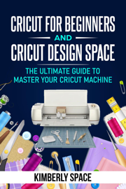 Cricut for Beginners and Cricut Design Space: the Ultimate Guide to Master your Cricut Machine