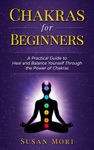 Chakras For Beginners A Practical Guide To Heal And Balance Yourself Through The Power Of Chakras