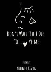 Don't Wait TIl I Die To Love Me