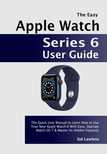 The Easy Apple Watch Series 6 User Guide: The Quick User Manual to Learn How to Use Your New Apple Watch 6 With Ease, Operate Watch OS 7 & Master Its Hidden Features Book Cover