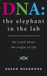 DNA The Elephant In The Lab The Truth About The Origin Of Life
