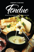 The Melting Pot: Let's Have Fun with Fondue : 40 Fancy Fondue Recipes to Celebrate National Fondue Month