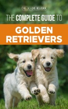The Complete Guide to Golden Retrievers: Finding, Raising, Training, and Loving Your Golden Retriever Puppy