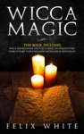 Wicca Magic 2 Manuscripts - Wicca For Beginners And Wicca Spells An Introductory Guide To Start Your Enchanted Endeavors In Witchcraft