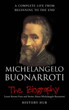 Michelangelo Buonarroti: The Biography (A Complete Life From Beginning To The End)
