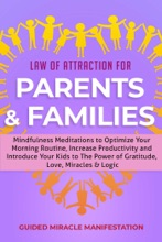 Law Of Attraction For Parents & Families Mindfulness Meditations To Optimize Your Morning Routine, Increase Productivity And Introduce Your Kids To The Power Of Gratitude, Love, Miracles & Logic