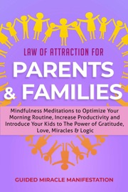 Law Of Attraction For Parents Families Mindfulness Meditations To Optimize Your Morning Routine Increase Productivity And Introduce Your Kids To The Power Of Gratitude Love Miracles Logic