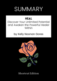 SUMMARY - Heal: Discover Your Unlimited Potential and Awaken the Powerful Healer Within by Kelly Noonan Gores