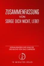 Zusammenfassung: Sorge Dich Nicht, Lebe!: Kernaussagen Und Analyse Des Buchs Von Dale Carnegie