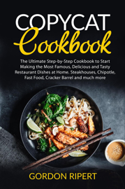 Copycat Cookbook: The Ultimate Step-by-Step Cookbook to Start Making the Most Famous, Delicious and Tasty Restaurant Dishes at Home. Steakhouses, Chipotle, Fast Food, Cracker Barrel and much more