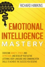 Emotional Intelligence Mastery: Overcome Anxiety, Stress and Depression, and Develop Your Active Listening, Body Language and Communication Skills to Achieve the Success You Deserve