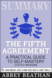 SUMMARY: THE FIFTH AGREEMENT: A PRACTICAL GUIDE TO SELF-MASTERY (TOLTEC WISDOM)