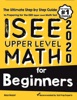 ISEE Upper Level Math For Beginners: The Ultimate Step By Step Guide To Preparing For The ISEE Upper Level Math Test