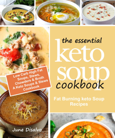 The Essential Keto Soup Cookbook: Fat Burning Keto Soup Recipes (Low Carb High Fat Soups, Stews, Chowders & Broth) A Keto Soups and Stews Cookbook
