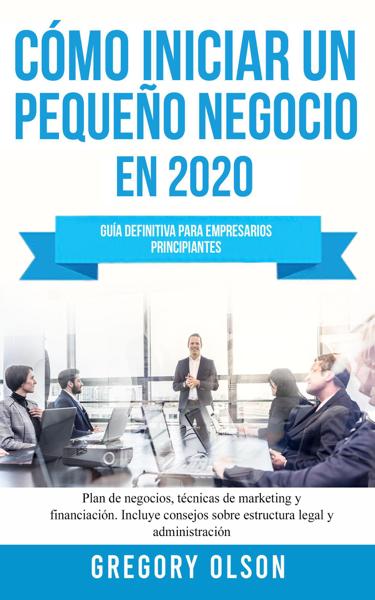 Cómo Iniciar un Pequeño Negocio en 2020 Guía Definitiva Para Empresarios Principiantes. Plan de Negocios, Técnicas de Marketing y Financiación. Incluye Consejos Sobre Estructura Legal y Administración
