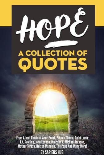 Sapiens Hub - Hope: A Collection of Quotes from Albert Einstein, Anne Frank, Barack Obama, Dalai Lama, J.K. Rowling, John Lennon, Malcolm X, Michael Jackson, Mother Teresa, Nelson Mandela, the Pope and Many More!