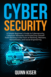Cybersecurity: A Simple Beginner's Guide to Cybersecurity, Computer Networks and Protecting Oneself from Hacking in the Form of Phishing, Malware, Ransomware, and Social Engineering