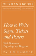 How To Write Signs, Tickets And Posters - With Numerous Engravings And Diagrams