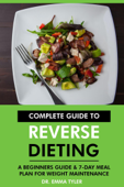 Complete Guide to Reverse Dieting: A Beginners Guide & 7-Day Meal Plan for Weight Maintenance Book Cover