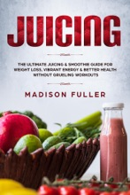 Juicing: The Ultimate Juicing & Smoothie Guide for Weight Loss, Vibrant Energy & Better Health Without Grueling Workouts
