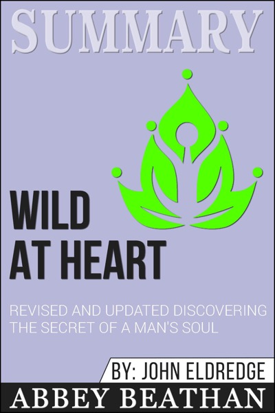 Summary of Wild at Heart Revised and Updated: Discovering the Secret of a Man's Soul by John Eldredge