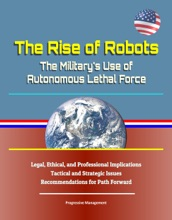 The Rise Of Robots: The Military's Use Of Autonomous Lethal Force - Legal, Ethical, And Professional Implications, Tactical And Strategic Issues, Recommendations For Path Forward