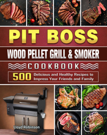Pit Boss Wood Pellet Grill & Smoker Cookbook:500 Delicious and Healthy Recipes to Impress Your Friends and Family