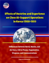 Effects Of Doctrine And Experience On Close Air Support Operations In Korea (1950-1951) - Differences Between Naval, Marine, And Air Force, CAS At Pusan, Organization, Weapons, And Communications