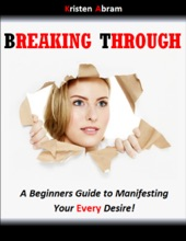 Breaking Through: A Beginners Guide To Manifesting Your Every Desire