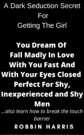 A Dark Seduction Secret For Getting The Girl You Dream Of Fall Madly In Love With You Fast And With Your Eyes Closed Perfect For Shy Inexperienced And Shy Men