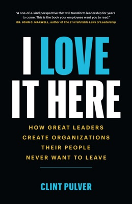 I Love It Here: How Great Leaders Create Organizations Their People Never Want to Leave