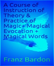 A Course of Instruction of Theory & Practice of Magic+ Magical Evocation + Magical Words