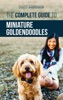 The Complete Guide to Miniature Goldendoodles: Learn Everything about Finding, Training, Feeding, Socializing, Housebreaking, and Loving Your New Miniature Goldendoodle Puppy