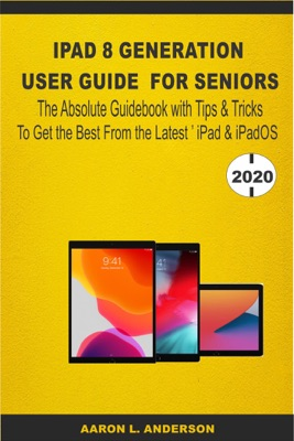iPad 8 Generation User Guide For Seniors: The Absolute Guidebook with Tips & Tricks to Get the Best From the Latest iPad & iPadOS