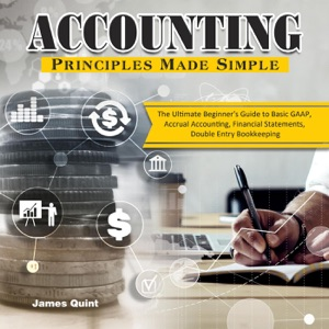 Accounting Principles Made Simple:The Ultimate Beginner's Guide to Basic GAAP, Accrual Accounting, Financial Statements, Double Entry Bookkeeping
