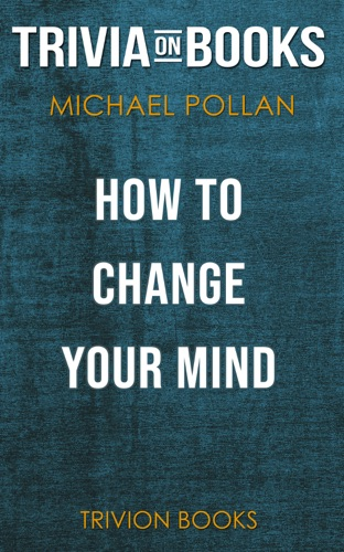 Trivia-On-Books - How to Change Your Mind: What the New Science of Psychedelics Teaches Us About Consciousness, Dying, Addiction, Depression, and Transcendence by Michael Pollan (Trivia-On-Books)