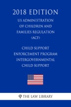 Child Support Enforcement Program - Intergovernmental Child Support (US Administration of Children and Families Regulation) (ACF) (2018 Edition)